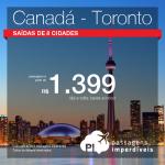 Promoção de Passagens para o <b>CANADÁ: Toronto</b>! A partir de R$ 1.399, ida e volta, ou R$ 2.164 COM TAXAS!