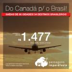 Passagens do Canadá para o Brasil: 06 origens para 34 cidades de nosso país, a partir de R$ 1.477, ida e volta; a partir de R$ 2.106, ida e volta, COM TODAS AS TAXAS INCLUÍDAS! Datas de Janeiro até Novembro/2016!