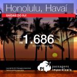 IMPERDÍVEL!!! Novidade! Passagens baratas para o <b>HAVAÍ</b>! Honolulu, saindo do RJ, a partir de R$ 1.686, ida e volta; a partir de R$ 2.320, ida e volta, COM TAXAS INCLUÍDAS, em até 5x sem juros!