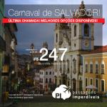 Última Chamada! As melhores passagens disponíveis para o <b>CARNAVAL DE SALVADOR</b>, saindo de 31 cidades brasileiras! A partir de R$ 247, ida e volta; a partir de R$ 361, ida e volta, COM TAXAS INCLUÍDAS, em até 10x sem juros!