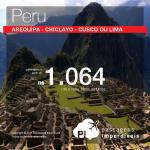 Passagens em promoção para o Peru: Arequipa; Chiclayo; Cusco ou Lima, com valores a partir de R$ 1.064, ida e volta, C/ TAXAS INCLUÍDAS! Até 6x SEM JUROS! Datas até Abril/2018, inclusive Feriados!