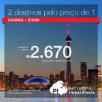 Oportunidade! 2 destinos pelo preço de 1! Passagens para o <b>Canadá + China</b>! A partir de R$ 2.670, todos os trechos, COM TAXAS INCLUÍDAS!