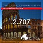 Promoção de Passagens 3 em 1 = <b>Milão + Amsterdam + Roma</b>!!! A partir de R$ 2.707, TODOS OS TRECHOS, COM TAXAS INCLUÍDAS! Até 10x SEM JUROS! Datas até Agosto/2018.