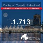 Continua!!! Promoção de Passagens para o <b>Canadá: Calgary, Edmonton, Kelowna, Montreal, Ottawa, Quebec, Toronto, Vancouver</b>! A partir de R$ 1.713, ida e volta, COM TAXAS INCLUÍDAS! Até 10x SEM JUROS! Datas até Junho/2018. Saídas de 14 cidades.x