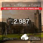 Promoção de Passagens para 2 em 1 = <b> Toronto + Dublin </b>! A partir de R$ 2.987, TODOS OS TRECHOS, COM TAXAS INCLUÍDAS! Até 10x SEM JUROS! Datas até  Abril/2018!