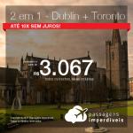 Promoção de Passagens 2 em 1 – <b>Dublin + Toronto</b>! A partir de R$ 3.067, todos os trechos, COM TAXAS! Até 10x SEM JUROS! Datas para Outubro e Novembro/18.
