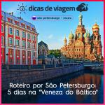 """Roteiro por São Petersburgo, na Rússia: 5 dias na """"Veneza do Báltico"""""""