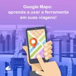 Google Maps: aprenda a usar a ferramenta em suas viagens!