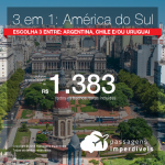 Promoção de Passagens 3 em 1 – Escolha 3 destinos da <b>Argentina, Chile e/ou Uruguai</b>! A partir de R$ 1.383, todos os trechos, COM TAXAS, em até 12x SEM JUROS!