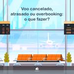 Voo cancelado, atrasado ou com overbooking: o que fazer?