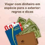 Viajar com dinheiro em espécie para o exterior: regras e dicas