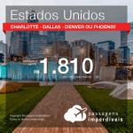 Promoção de Passagens para os <b>ESTADOS UNIDOS: Charlotte, Dallas, Denver ou Phoenix</b>, datas até 2019, inclusive ANO NOVO! A partir de R$ 1.810, ida e volta, COM TAXAS, em até 6x SEM JUROS!