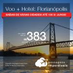 Promoção de PASSAGEM + HOTEL para <b>FLORIANÓPOLIS</b>! A partir de R$ 383, por pessoa, com taxas, em até 10x SEM JUROS! Datas para viajar até 2019! Várias Saídas!