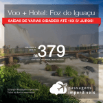 Promoção de PASSAGEM + HOTEL para <b>FOZ DO IGUAÇU</b>! A partir de R$ 379, por pessoa, com taxas, em até 10x SEM JUROS! Datas para viajar até 2019!
