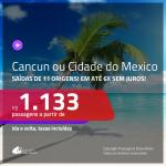 Promoção de Passagens para: <b>CANCÚN ou CIDADE DO MÉXICO</b>! A partir de R$ 1.133, ida e volta, COM TAXAS INCLUÍDAS, em até 6x SEM JUROS! Datas até 2019!