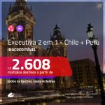 Promoção de Passagens 2 em 1 em CLASSE EXECUTIVA – <b>CHILE + PERU</b>! A partir de R$ 2.608, todos os trechos, c/ taxas!