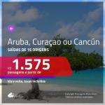 Passagens para <b>ARUBA, CURAÇAO ou CANCÚN</b>! A partir de R$ 1.575, ida e volta, c/ taxas!