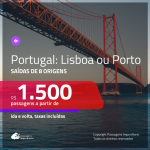 Promoção de Passagens para <b>PORTUGAL: Lisboa ou Porto</b>! A partir de R$ 1.500, ida e volta, c/ taxas!