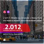Promoção de Passagens 2 em 1 – <b>MIAMI ou ORLANDO + NOVA YORK</b>! A partir de R$ 2.012, todos os trechos, c/ taxas!