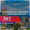 Promoção de Passagens para o <b>CARNAVAL de SALVADOR</b>! A partir de R$ 347, ida e volta, c/ taxas!