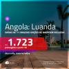 Passagens para a <b>ANGOLA: Luanda</b>! A partir de R$ 1.723, ida e volta, c/ taxas! Com opções de BAGAGEM INCLUÍDA!