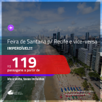 IMPERDÍVEL!!! Passagens para <b>FEIRA DE SANTANA saindo de RECIFE</b> e vice-versa! A partir de R$ 119, ida e volta, c/ taxas!