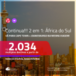 Continua!!! Promoção de Passagens 2 em 1 para a <b>ÁFRICA DO SUL</b> – Vá para: <b>Cape Town + Joanesburgo</b>! A partir de R$ 2.034, todos os trechos, c/ taxas! Com opções de BAGAGEM INCLUÍDA!