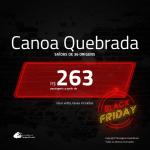 Black Friday!!! Promoção de Passagens para <b>CANOA QUEBRADA, Aracati</b>! A partir de R$ 263, ida e volta, c/ taxas!