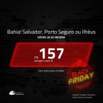 Black Friday!!! Promoção de Passagens para a <b>BAHIA: SALVADOR, PORTO SEGURO ou ILHÉUS</b>! A partir de R$ 157, ida e volta, c/ taxas!