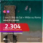 Promoção de Passagens 2 em 1 – <b>ILHA DO SAL, Cabo Verde, na África + MILÃO ou ROMA</b>! A partir de R$ 2.304, todos os trechos, c/ taxas!
