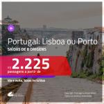 Passagens para <b>PORTUGAL: Lisboa ou Porto</b>! A partir de R$ 2.225, ida e volta, c/ taxas!
