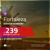 Promoção de Passagens para <b>FORTALEZA</b>! A partir de R$ 239, ida e volta, c/ taxas!