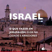 O que fazer em Jerusalém: guia completo pela cidade e passeios nos arredores