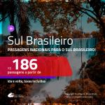 Passagens para o <b>SUL BRASILEIRO</b>! Valores a partir de R$ 186, ida e volta!