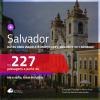 Passagens para <b>SALVADOR</b>, com datas para viajar até MARÇO 2021, inclusive no CARNAVAL! A partir de R$ 227, ida e volta, c/ taxas!