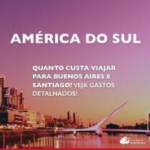 Quanto custa viajar para Buenos Aires e Santiago: roteiros de 7, 9 a 11 dias e gastos detalhados