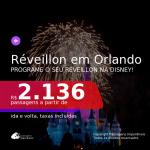 Programe o seu réveillon na Disney! Passagens para o <b>RÉVEILLON</b> em <b>ORLANDO</b>! A partir de R$ 2.136, ida e volta, c/ taxas!