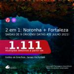 Passagens 2 em 1 – <b>FERNANDO DE NORONHA + FORTALEZA</b>, com datas para viajar até JULHO 2021! A partir de R$ 1.111, todos os trechos, c/ taxas!