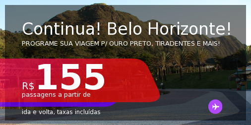 CONTINUA!!! Programe sua viagem para OURO PRETO, TIRADENTES e mais! Passagens para <b>BELO HORIZONTE</b>! A partir de R$ 155, ida e volta, c/ taxas! Datas até 2022!