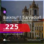 BAIXOU!!! Passagens para <b>SALVADOR</b>! A partir de R$ 225, ida e volta, c/ taxas! Datas até 2022!