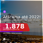 Programe sua viagem para o Atacama! Passagens para o <b>CHILE: Calama</b>! A partir de R$ 1.986, ida e volta, c/ taxas! Datas até 2022!