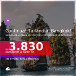 Continua!!! Passagens para a <b>TAILÂNDIA: Bangkok</b>, com datas para viajar de Outubro/21 até 2022! A partir de R$ 3.830, ida e volta, c/ taxas! Opções com BAGAGEM INCLUÍDA!