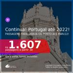 Continua!!! Passagens para <b>PORTUGAL: Lisboa ou Porto</b>! A partir de R$ 1.607, ida e volta, c/ taxas! Datas até 2022!