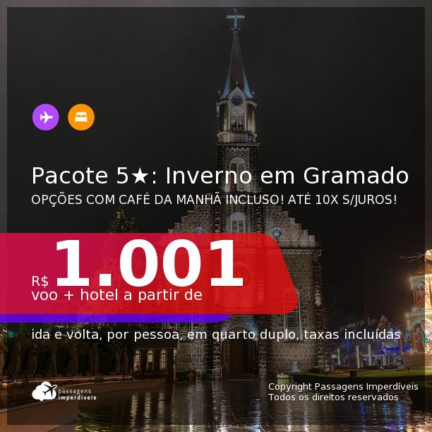INVERNO EM GRAMADO!!! <b>PASSAGEM + HOTEL 5 ESTRELAS com CAFÉ DA MANHÃ</b> em <b>GRAMADO</b>! A partir de R$ 1.001, por pessoa, quarto duplo, c/ taxas! Em até 10x SEM JUROS!