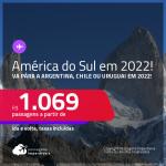 <strong>AMÉRICA DO SUL EM 2022</strong>!!! Passagens para a <strong>ARGENTINA, CHILE ou URUGUAI</strong>, com datas para viajar em 2022! A partir de R$ 1.069, ida e volta, c/ taxas!