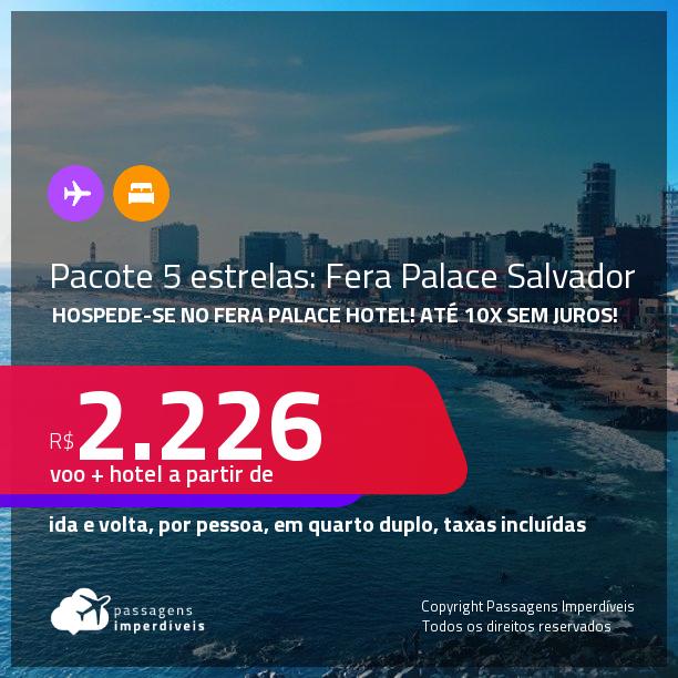 <strong>PASSAGEM + HOSPEDAGEM 5 ESTRELAS: Fera Palace Hotel</strong> em <strong>SALVADOR</strong>! A partir de R$ 2.226, por pessoa, quarto duplo, c/ taxas! Datas até 2022! Em até 10x SEM JUROS!